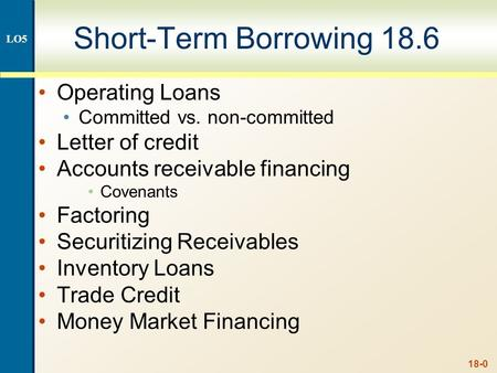 18-0 Short-Term Borrowing 18.6 Operating Loans Committed vs. non-committed Letter of credit Accounts receivable financing Covenants Factoring Securitizing.