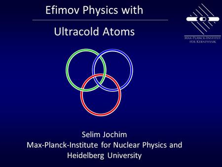 Efimov Physics with Ultracold Atoms Selim Jochim Max-Planck-Institute for Nuclear Physics and Heidelberg University.