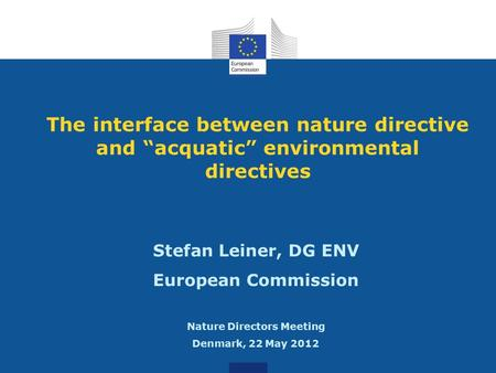 "The interface between nature directive and ""acquatic"" environmental directives Stefan Leiner, DG ENV European Commission Nature Directors Meeting Denmark,"