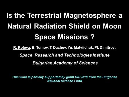 Is the Terrestrial Magnetosphere a Natural Radiation Shield on Moon Space Missions ? R. Koleva, B. Tomov, T. Dachev, Yu. Matviichuk, Pl. Dimitrov, Space.