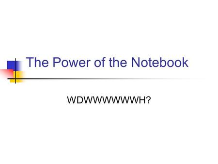 The Power of the Notebook WDWWWWWWH?. Science Notebooks Notebooks are used to record ideas, thoughts, and questions that are generated as you work.