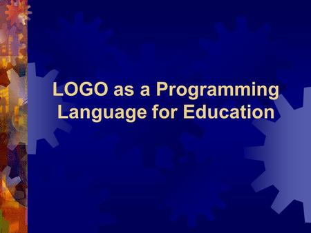 LOGO as a Programming Language for Education. Background LOGO  The LOGO language was developed in 1967 by the Logo Group at MIT under the direction of.
