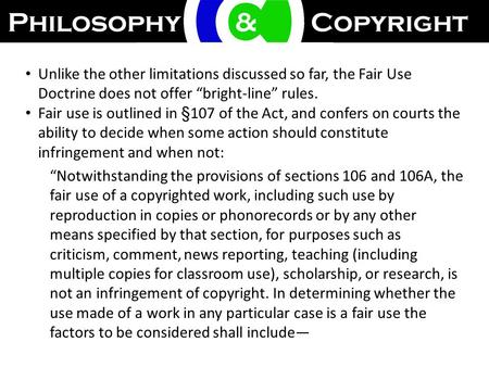 "Unlike the other limitations discussed so far, the Fair Use Doctrine does not offer ""bright-line"" rules. Fair use is outlined in §107 of the Act, and confers."