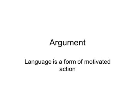 Argument Language is a form of motivated action. Argument as Discourse It's important to understand that for the purposes of this class, Argument means.