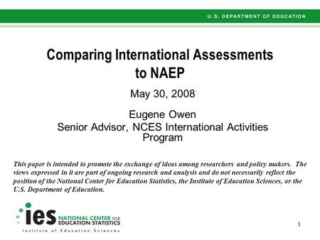 1 Comparing International Assessments to NAEP May 30, 2008 Eugene Owen Senior Advisor, NCES International Activities Program This paper is intended to.