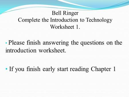 Bell Ringer Complete the Introduction to Technology Worksheet 1. Please finish answering the questions on the introduction worksheet. If you finish early.