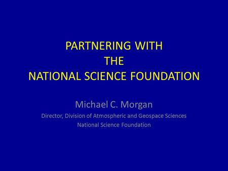 PARTNERING WITH THE NATIONAL SCIENCE FOUNDATION Michael C. Morgan Director, Division of Atmospheric and Geospace Sciences National Science Foundation.