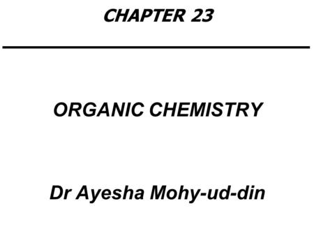 CHAPTER 23 ORGANIC CHEMISTRY Dr Ayesha Mohy-ud-din.