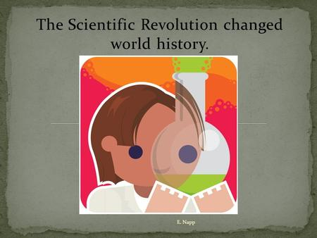 The Scientific Revolution changed world history. E. Napp.