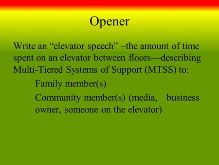 "Opener Write an ""elevator speech"" –the amount of time spent on an elevator between floors—describing Multi-Tiered Systems of Support (MTSS) to: Family."