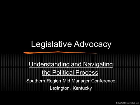 Legislative Advocacy Understanding and Navigating the Political Process Southern Region Mid Manager Conference Lexington, Kentucky © Marshall Stewart Institute.