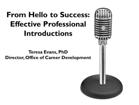 From Hello to Success: Effective Professional Introductions Teresa Evans, PhD Director, Office of Career Development.