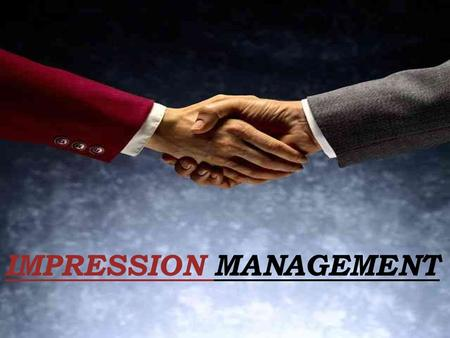 IMPRESSION MANAGEMENT. Towards a definition……. It is a goal-directed conscious or unconscious attempt to influence the perceptions of other people about.