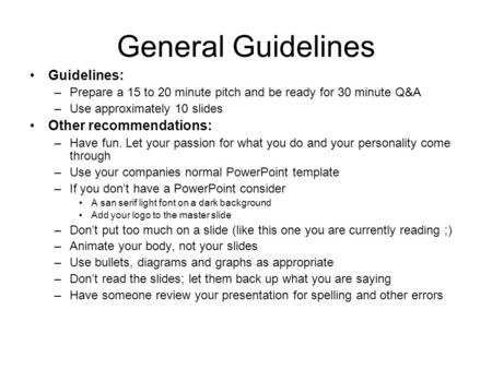 General Guidelines Guidelines: –Prepare a 15 to 20 minute pitch and be ready for 30 minute Q&A –Use approximately 10 slides Other recommendations: –Have.