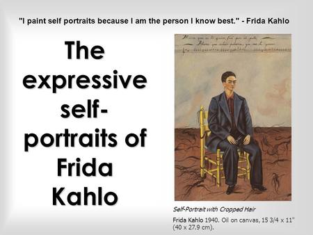 The expressive self- portraits of Frida Kahlo Self-Portrait with Cropped Hair Frida Kahlo 1940. Oil on canvas, 15 3/4 x 11 (40 x 27.9 cm). I paint self.