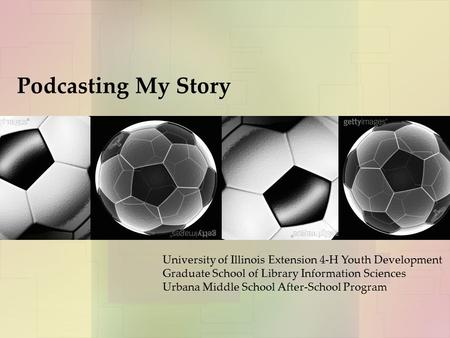 Podcasting My Story University of Illinois Extension 4-H Youth Development Graduate School of Library Information Sciences Urbana Middle School After-School.