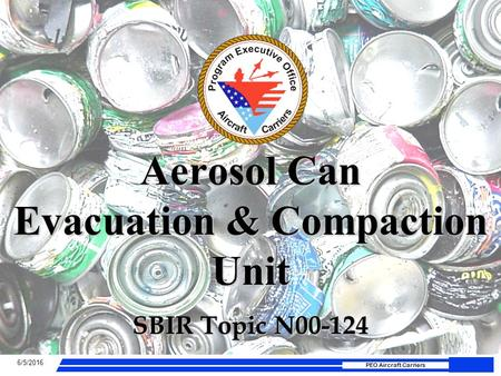 6/5/2016 PEO Aircraft Carriers Aerosol Can Evacuation & Compaction Unit SBIR Topic N00-124.