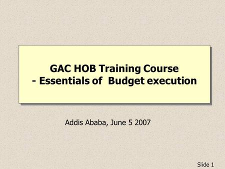 Slide 1 GAC HOB Training Course - Essentials of Budget execution Addis Ababa, June 5 2007.