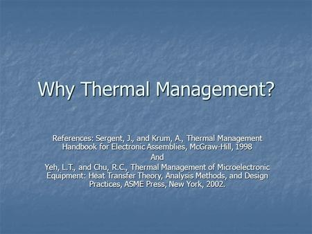 Why Thermal Management? References: Sergent, J., and Krum, A., Thermal Management Handbook for Electronic Assemblies, McGraw-Hill, 1998 And Yeh, L.T.,