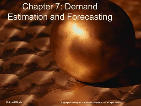 Chapter 7: Demand Estimation and Forecasting McGraw-Hill/Irwin Copyright © 2011 by the McGraw-Hill Companies, Inc. All rights reserved.