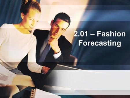 2.01 – Fashion Forecasting. Fashion forecasting ***Foreseeing and predicting fashion trends early enough to allow time for production to meet the consumer.
