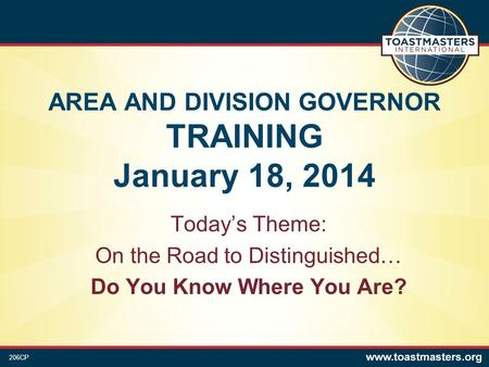 AREA AND DIVISION GOVERNOR TRAINING January 18, 2014 Today's Theme: On the Road to Distinguished… Do You Know Where You Are? 206CP.
