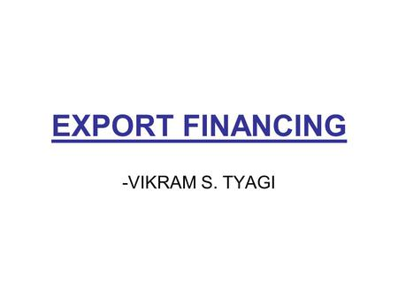 EXPORT FINANCING -VIKRAM S. TYAGI. EXPORT FINANCING 1-Assessing Financial Needs (Cash Flow) 2 - Type of Financial needs: -Short Term or working capital.