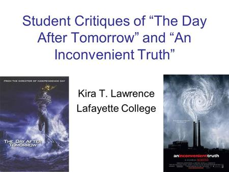 "Student Critiques of ""The Day After Tomorrow"" and ""An Inconvenient Truth"" Kira T. Lawrence Lafayette College."