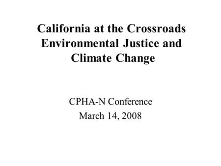 California at the Crossroads Environmental Justice and Climate Change CPHA-N Conference March 14, 2008.