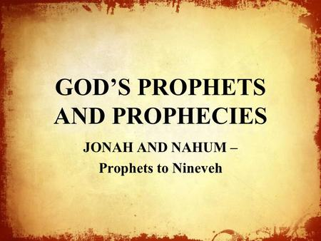 GOD'S PROPHETS AND PROPHECIES JONAH AND NAHUM – Prophets to Nineveh.