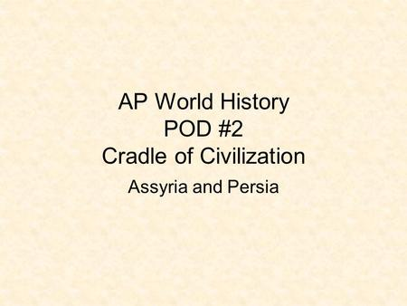 AP World History POD #2 Cradle of Civilization Assyria and Persia.