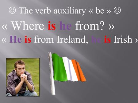 The verb auxiliary « be » « Where is he from? » « He is from Ireland, he is Irish »
