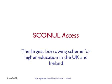 June 2007Management and institutional contact SCONUL Access The largest borrowing scheme for higher education in the UK and Ireland.