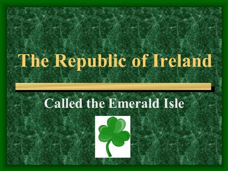 The Republic of Ireland Called the Emerald Isle. Certain materials are included under the fair use exemption of the U.S. Copyright Law and have been prepared.