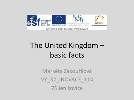 The United Kingdom – basic facts Markéta Zakouřilová VY_32_INOVACE_114 ZŠ Jenišovice.