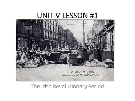 UNIT V LESSON #1 The Irish Revolutionary Period. UNIT V: Lesson #1 I.Background A.Ireland had been controlled by England for hundreds of years. B.Ireland.