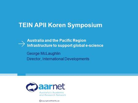 © Copyright AARNet Pty Ltd TEIN APII Koren Symposium Australia and the Pacific Region Infrastructure to support global e-science George McLaughlin Director,