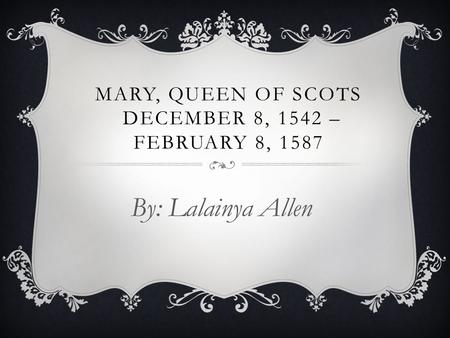 MARY, QUEEN OF SCOTS DECEMBER 8, 1542 – FEBRUARY 8, 1587 By: Lalainya Allen.