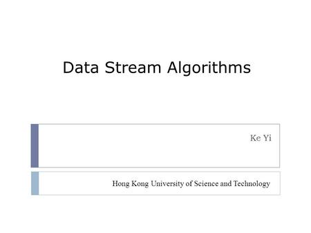 Data Stream Algorithms Ke Yi Hong Kong University of Science and Technology.