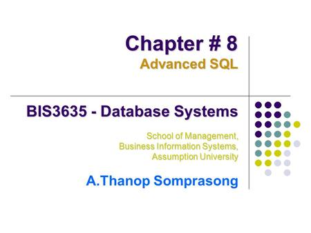 BIS3635 - Database Systems School of Management, Business Information Systems, Assumption University A.Thanop Somprasong Chapter # 8 Advanced SQL.