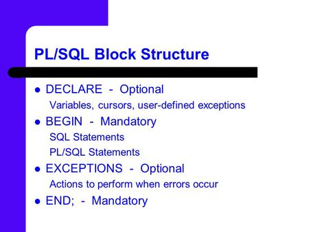 PL/SQL Block Structure DECLARE - Optional Variables, cursors, user-defined exceptions BEGIN - Mandatory SQL Statements PL/SQL Statements EXCEPTIONS - Optional.