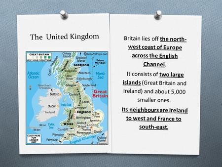 The United Kingdom Britain lies off the north- west coast of Europe across the English Channel. It consists of two large islands (Great Britain and Ireland)
