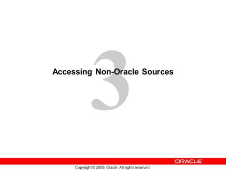 3 Copyright © 2009, Oracle. All rights reserved. Accessing Non-Oracle Sources.