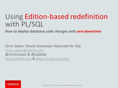 Copyright © 2015, Oracle and/or its affiliates. All rights reserved. | Using Edition-based redefinition with PL/SQL How to deploy database code changes.