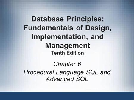 Chapter 6 Procedural Language SQL and Advanced SQL Database Principles: Fundamentals of Design, Implementation, and Management Tenth Edition.