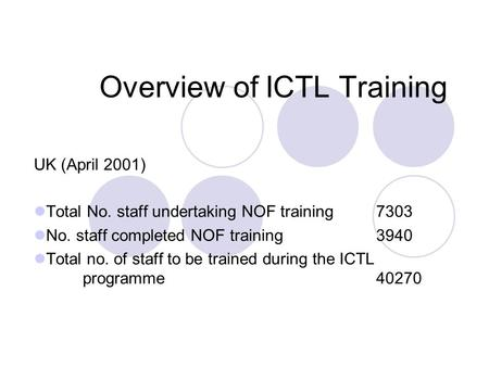 Overview of ICTL Training UK (April 2001) Total No. staff undertaking NOF training 7303 No. staff completed NOF training 3940 Total no. of staff to be.