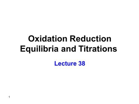 1 Oxidation Reduction Equilibria and Titrations Lecture 38.