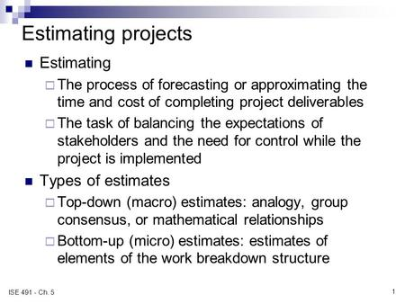 Estimating projects Estimating  The process of forecasting or approximating the time and cost of completing project deliverables  The task of balancing.