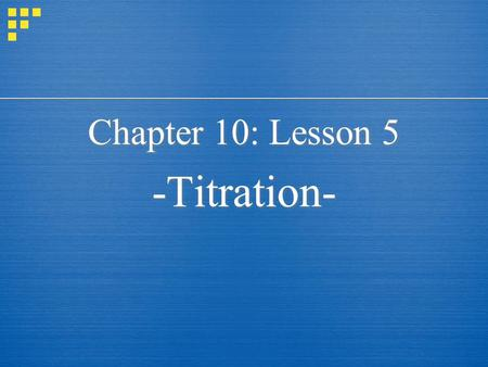 Chapter 10: Lesson 5 -Titration- Chapter 10: Lesson 5 -Titration-