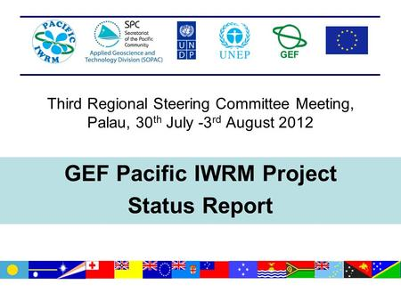 Third Regional Steering Committee Meeting, Palau, 30 th July -3 rd August 2012 GEF Pacific IWRM Project Status Report.